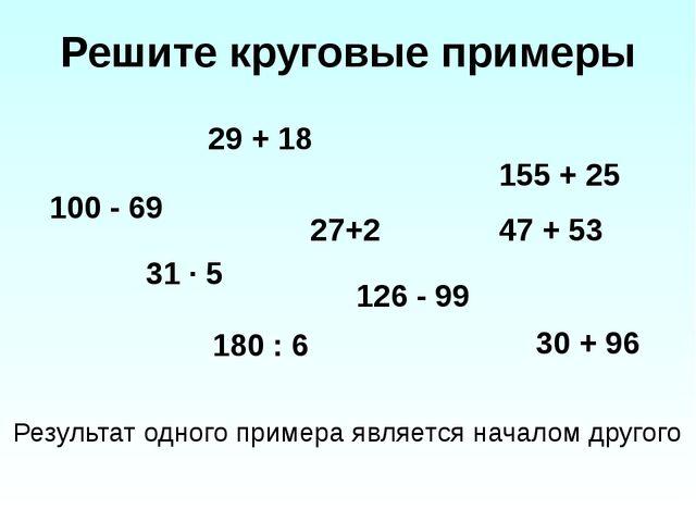 Решите круговые примеры 29 + 18 100 - 69 27+2 31 ∙ 5 180 : 6 126 - 99 155 + 2...