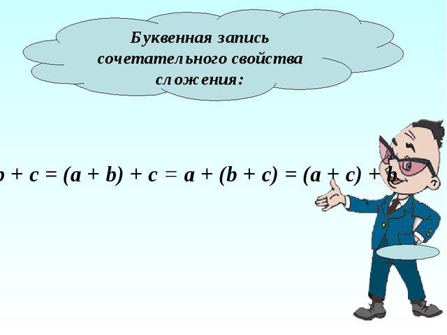 Буквенная запись сочетательного свойства сложения: a + b + c = (a + b) + c =...