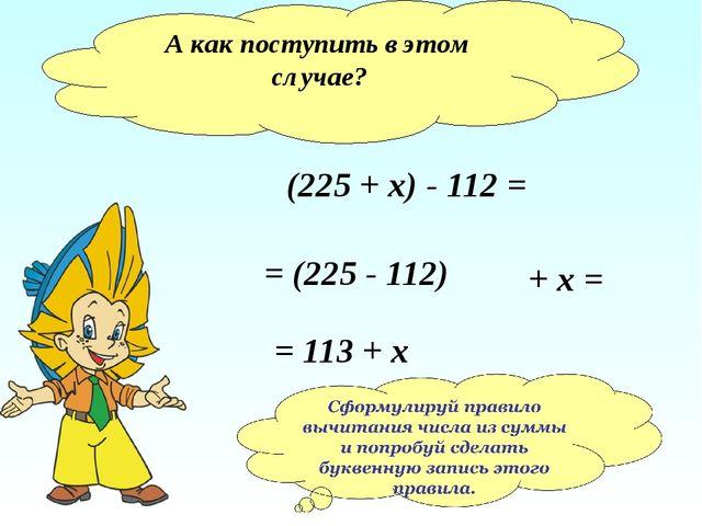 А как поступить в этом случае? (225 + х) - 112 = = (225 - 112) + х = = 113 + х