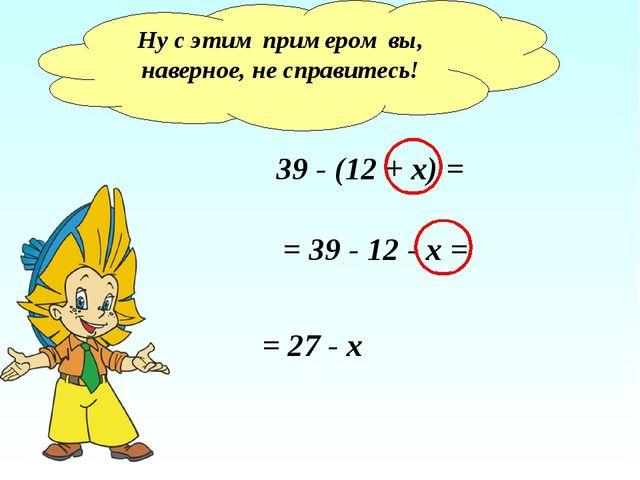 Ну с этим примером вы, наверное, не справитесь! 39 - (12 + x) = = 39 - 12 - x...