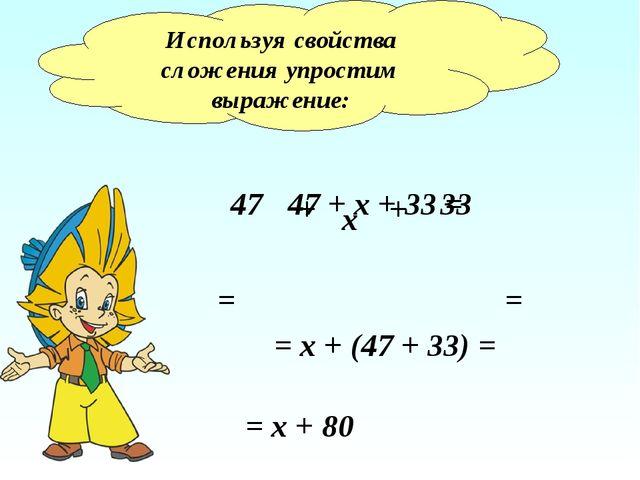 Используя свойства сложения упростим выражение: 47 + х + 33 = 47 х 33 + + = =...