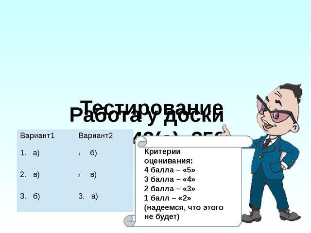 Работа у доски №№ 342(а), 358 Тестирование Критерии оценивания: 4 балла – «5...