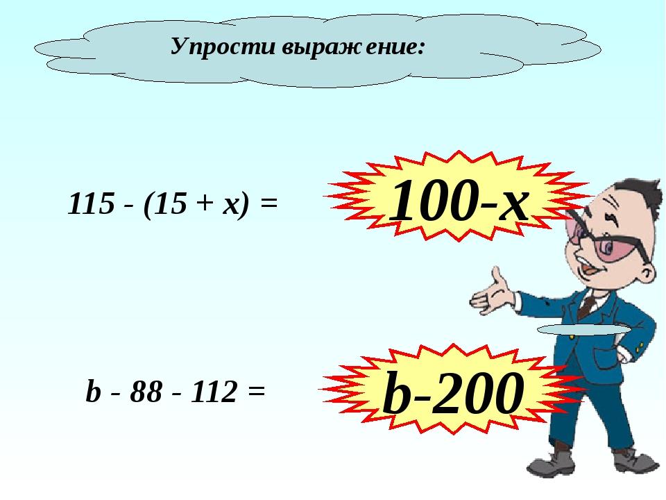 Упрости выражение: 115 - (15 + х) = 100-х b-200 b - 88 - 112 =