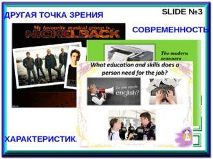 SLIDE №3 ДРУГАЯ ТОЧКА ЗРЕНИЯ СОВРЕМЕННОСТЬ ХАРАКТЕРИСТИКА Третий слайд отража