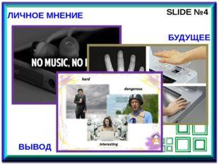 SLIDE №4 ЛИЧНОЕ МНЕНИЕ БУДУЩЕЕ ВЫВОД Четвертый слайд является заключительным