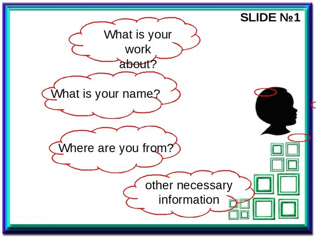 SLIDE №1 What is your work about? What is your name? Where are you from? othe...