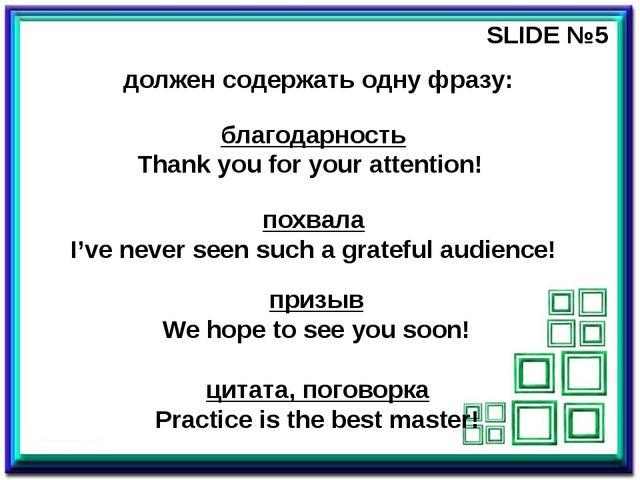 SLIDE №5 должен содержать одну фразу: благодарность Thank you for your attent...