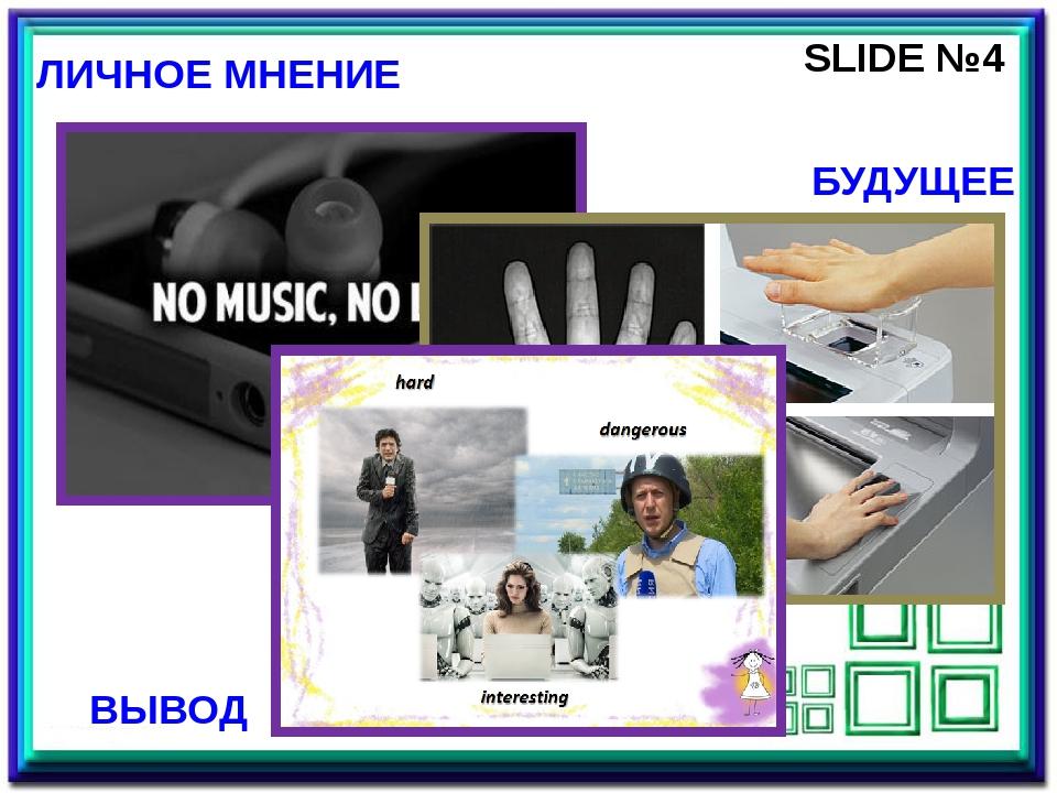 SLIDE №4 ЛИЧНОЕ МНЕНИЕ БУДУЩЕЕ ВЫВОД Четвертый слайд является заключительным...