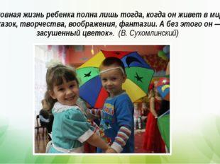 Духовная жизнь ребенка полна лишь тогда, когда он живет в мире сказок, творче