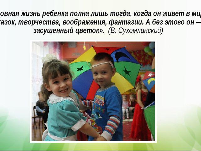 Духовная жизнь ребенка полна лишь тогда, когда он живет в мире сказок, творче...