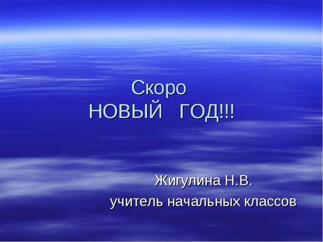 Скоро НОВЫЙ ГОД!!! Жигулина Н.В. учитель начальных классов