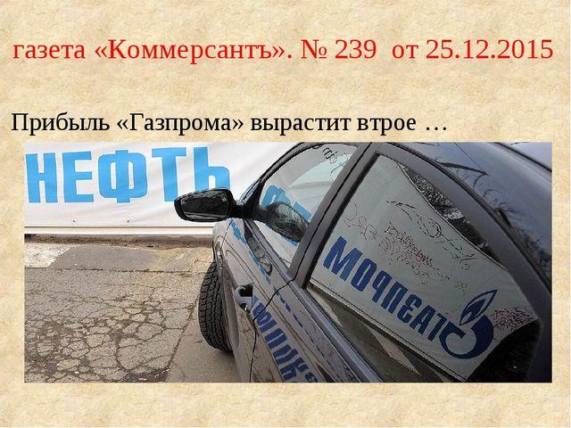 газета «Коммерсантъ». № 239 от 25.12.2015 Прибыль «Газпрома» вырастит втрое …