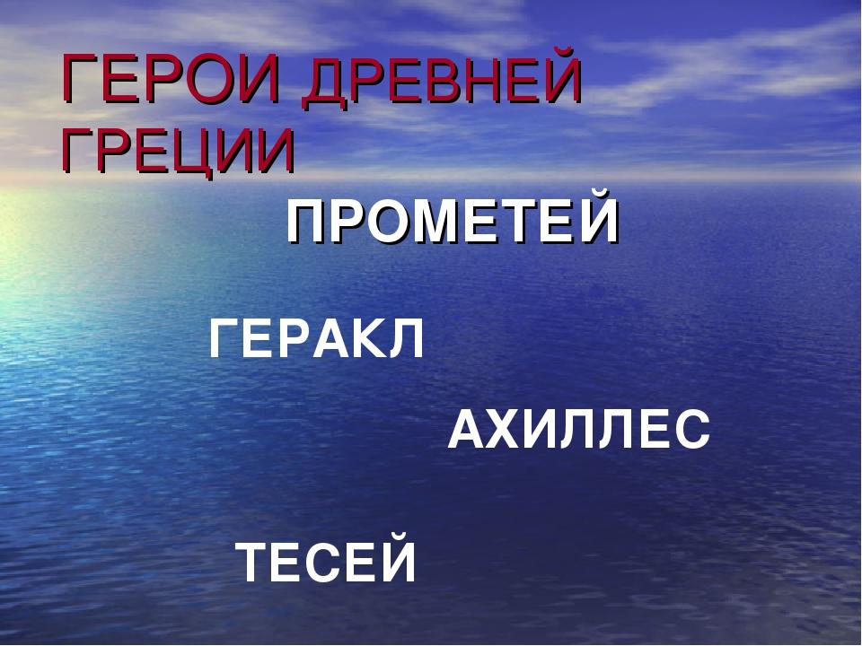 ГЕРОИ ДРЕВНЕЙ ГРЕЦИИ ПРОМЕТЕЙ ГЕРАКЛ АХИЛЛЕС ТЕСЕЙ