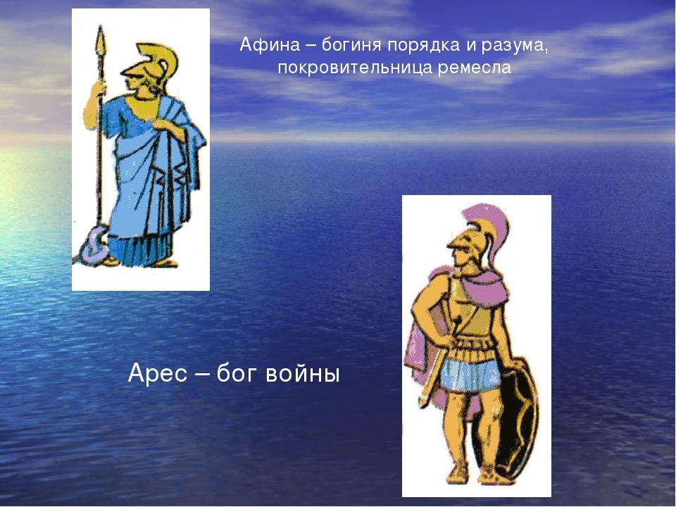 Афина – богиня порядка и разума, покровительница ремесла Арес – бог войны
