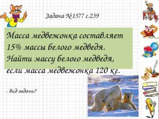 Задача № 1577 с.239 Масса медвежонка составляет 15% массы белого медведя. Най