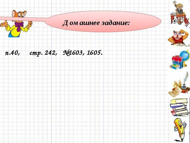 Домашнее задание: п.40, стр. 242, №1603, 1605.