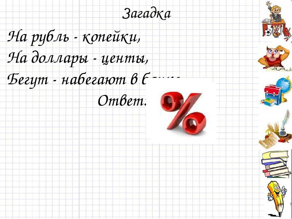 Загадка На рубль - копейки, На доллары - центы, Бегут - набегают в банке… От...