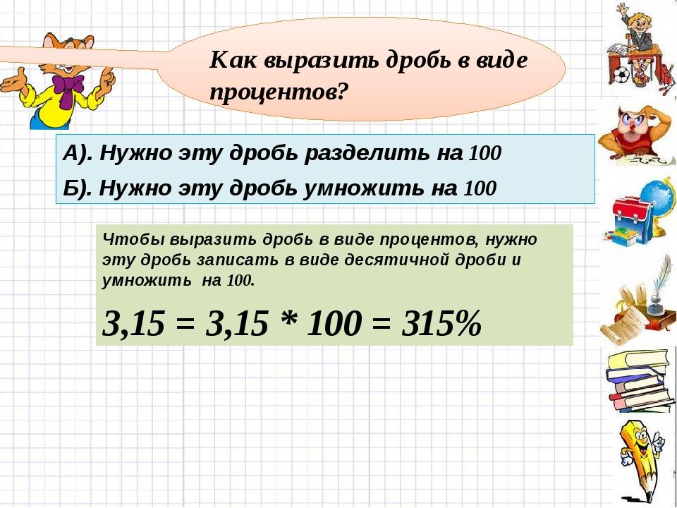 Как выразить дробь в виде процентов? А). Нужно эту дробь разделить на 100 Б)...
