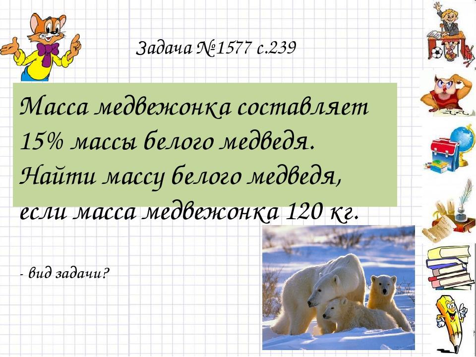 Задача № 1577 с.239 Масса медвежонка составляет 15% массы белого медведя. Най...