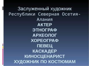 Заслуженный художник Республики Северная Осетия-Алания АКТЕР ЭТНОГРАФ АРХЕОЛО