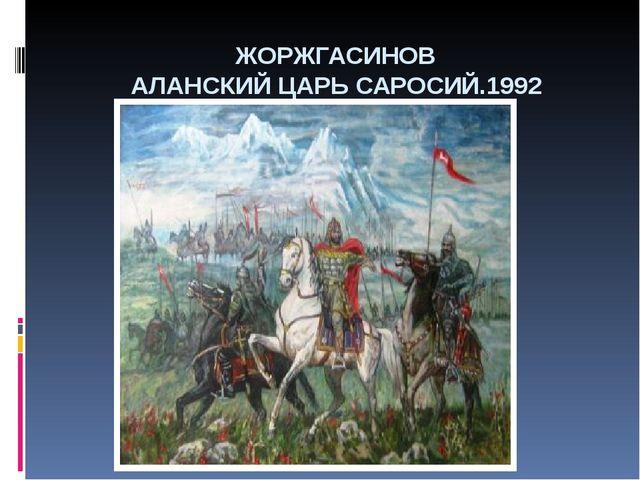 ЖОРЖГАСИНОВ АЛАНСКИЙ ЦАРЬ САРОСИЙ.1992