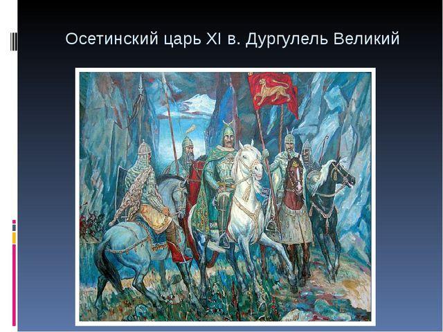 Осетинский царь XI в. Дургулель Великий
