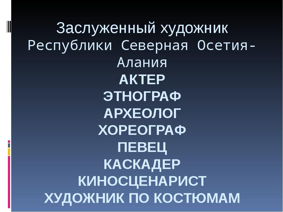 Заслуженный художник Республики Северная Осетия-Алания АКТЕР ЭТНОГРАФ АРХЕОЛО...