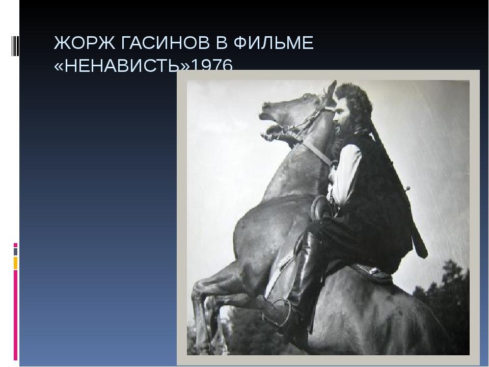 ЖОРЖ ГАСИНОВ В ФИЛЬМЕ «НЕНАВИСТЬ»1976