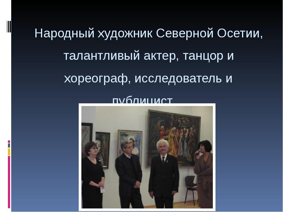 Народный художник Северной Осетии, талантливый актер, танцор и хореограф, исс...