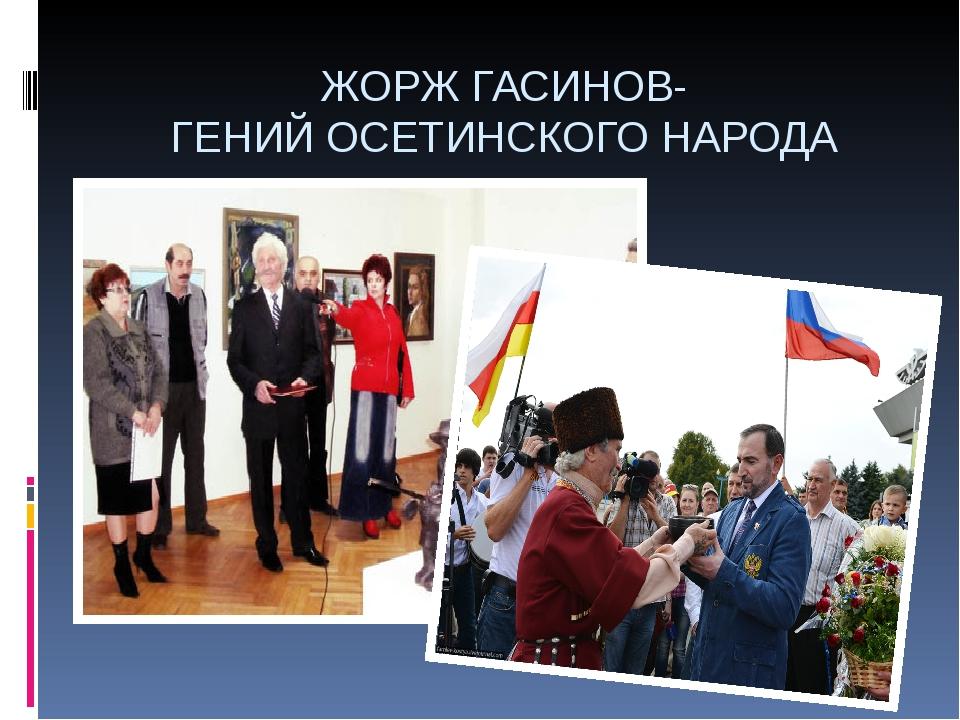 ЖОРЖ ГАСИНОВ- ГЕНИЙ ОСЕТИНСКОГО НАРОДА