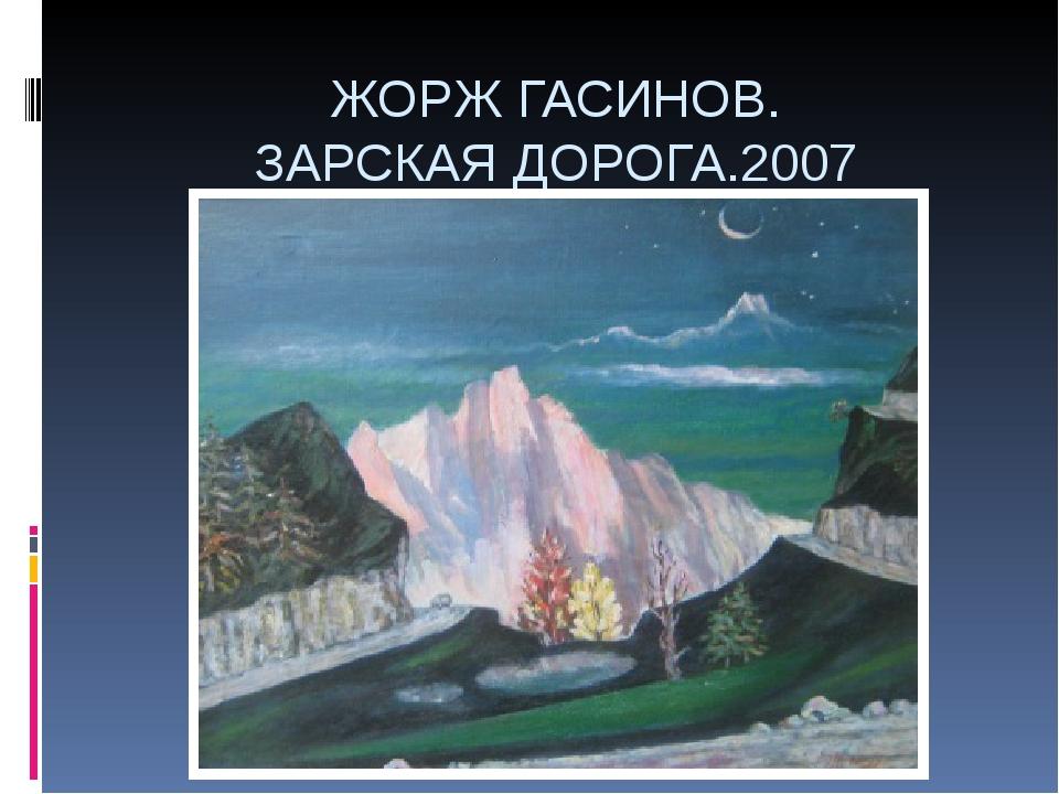 ЖОРЖ ГАСИНОВ. ЗАРСКАЯ ДОРОГА.2007