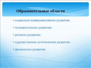социально-коммуникативное развитие; познавательное развитие; речевое развити