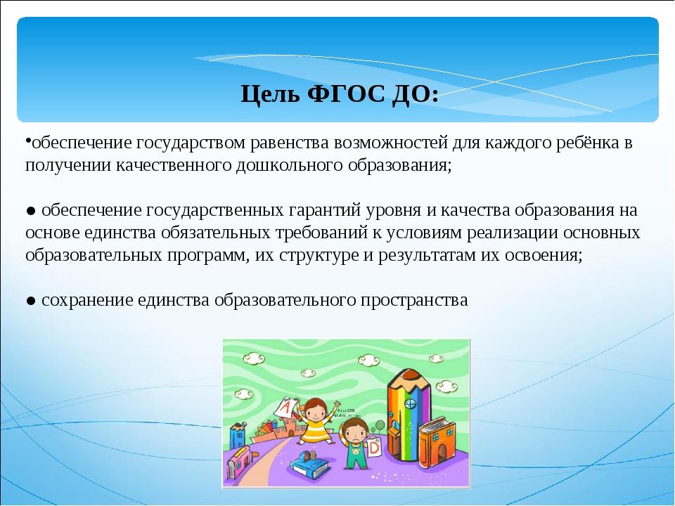 Цель ФГОС ДО: обеспечение государством равенства возможностей для каждого ре...