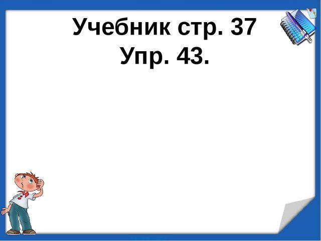 Учебник стр. 37 Упр. 43.