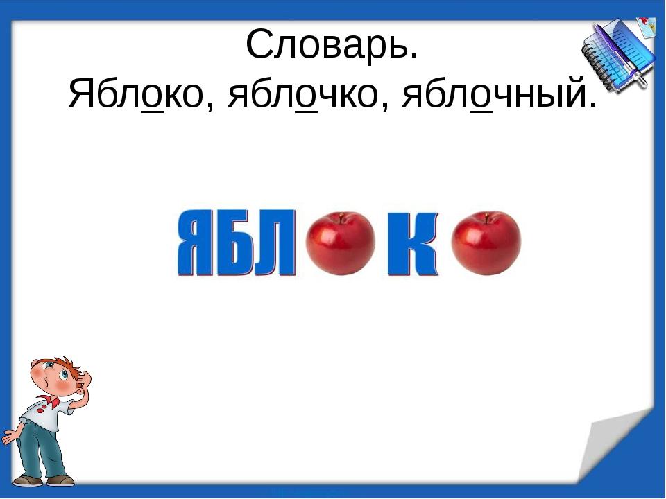 Словарь. Яблоко, яблочко, яблочный.
