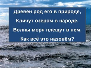 Древен род его в природе, Кличут озером в народе. Волны моря плещут в нем, Ка