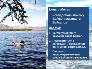 Цель работы: исследовать почему Байкал называется Байкалом. Задачи: Заглянуть