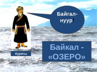 Байгал-нуур! Байкал - «ОЗЕРО» буряты