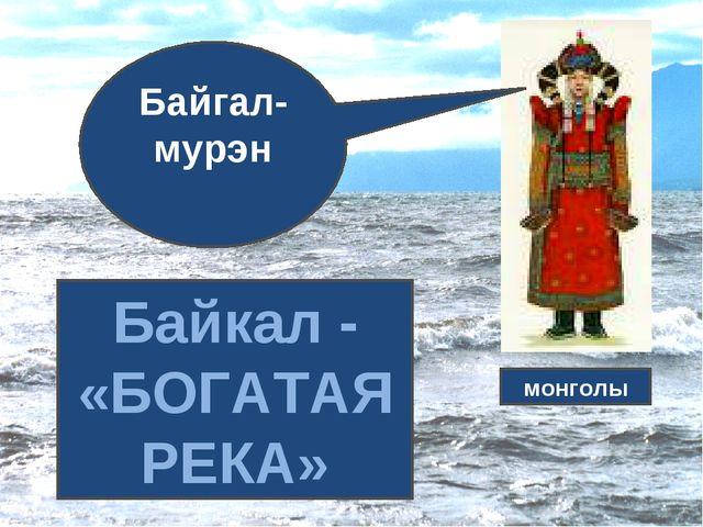 Байгал-мурэн Байкал - «БОГАТАЯ РЕКА» монголы