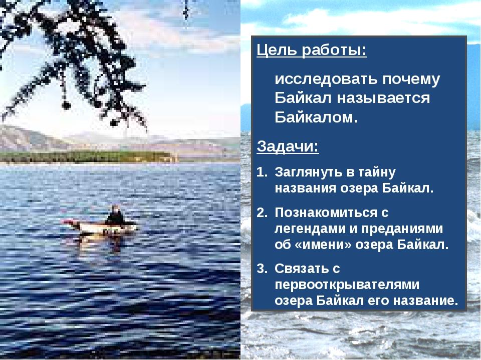Цель работы: исследовать почему Байкал называется Байкалом. Задачи: Заглянуть...