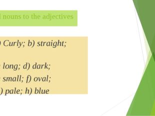 Add nouns to the adjectives a) Curly; b) straight; c) long; d) dark; e) small