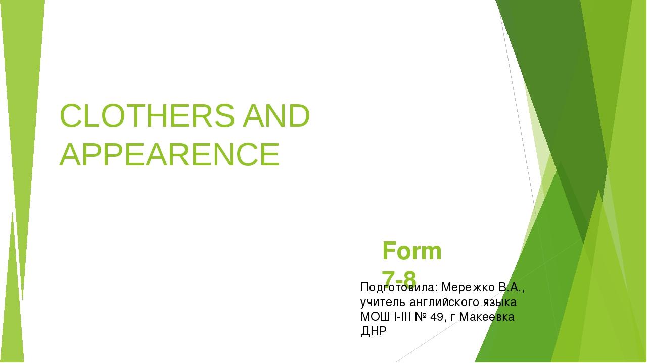 CLOTHERS AND APPEARENCE Form 7-8 Подготовила: Мережко В.А., учитель английско...