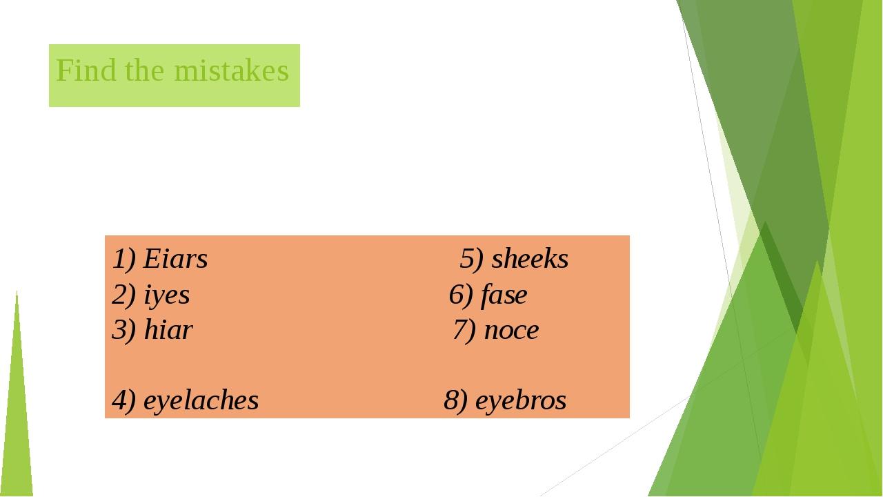 Find the mistakes 1) Eiars 5) sheeks 2) iyes 6) fase 3) hiar 7) noce 4) eyela...