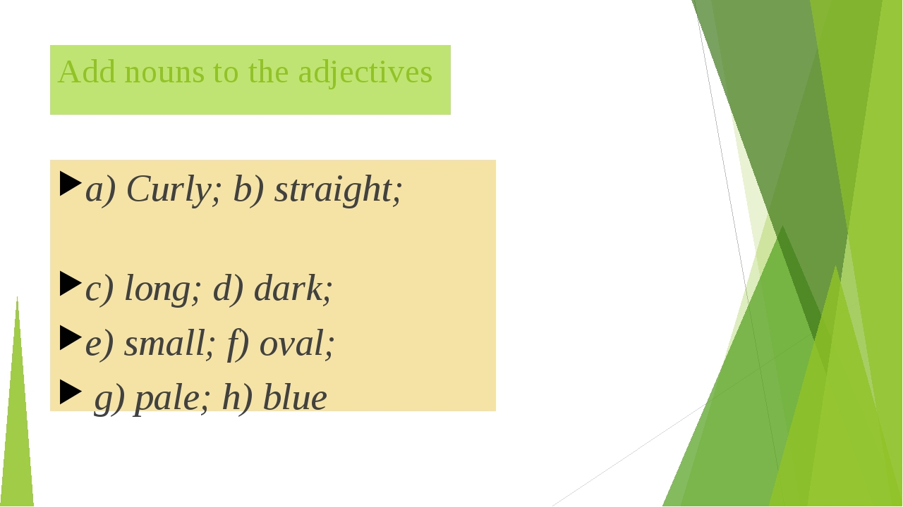Add nouns to the adjectives a) Curly; b) straight; c) long; d) dark; e) small...