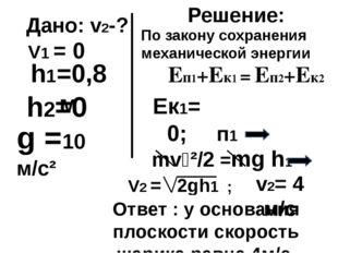 Дано: v2-? h2=0 h1=0,8м Решение: Еп1+Ек1 = Еп2+Ек2 mv₂²/2 =mg h1 g =10 м/с² П