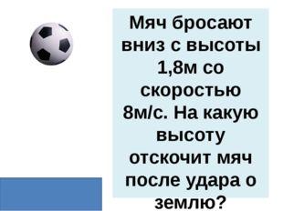 Мяч бросают вниз с высоты 1,8м со скоростью 8м/с. На какую высоту отскочит мя