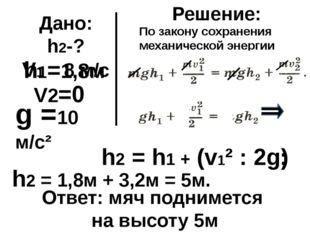Дано: h2-? V1 = 8 м/с V2=0 h1=1,8м Решение: h2 = h1 + (v1² : 2g) g =10 м/с² ;