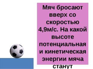 Мяч бросают вверх со скоростью 4,9м/с. На какой высоте потенциальная и кинети