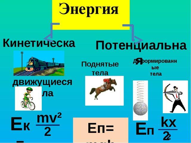 Энергия Кинетическая Потенциальная движущиеся тела Ек = mv² 2 Eп= mgh kх² Еп...