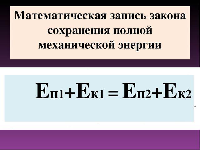 Математическая запись закона сохранения полной механической энергии Еп1+Ек1 =...